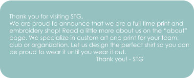 "Thank you for visiting STG, We are proud to announce that we are a full time print and embroidery shop! Read a little more about us on the ""about"" page. We specialize in custom art and print for your team,  club or organization. Let us design the perfect shirt so you can  be proud to wear it until you wear it out.                                                     Thank you! - STG"